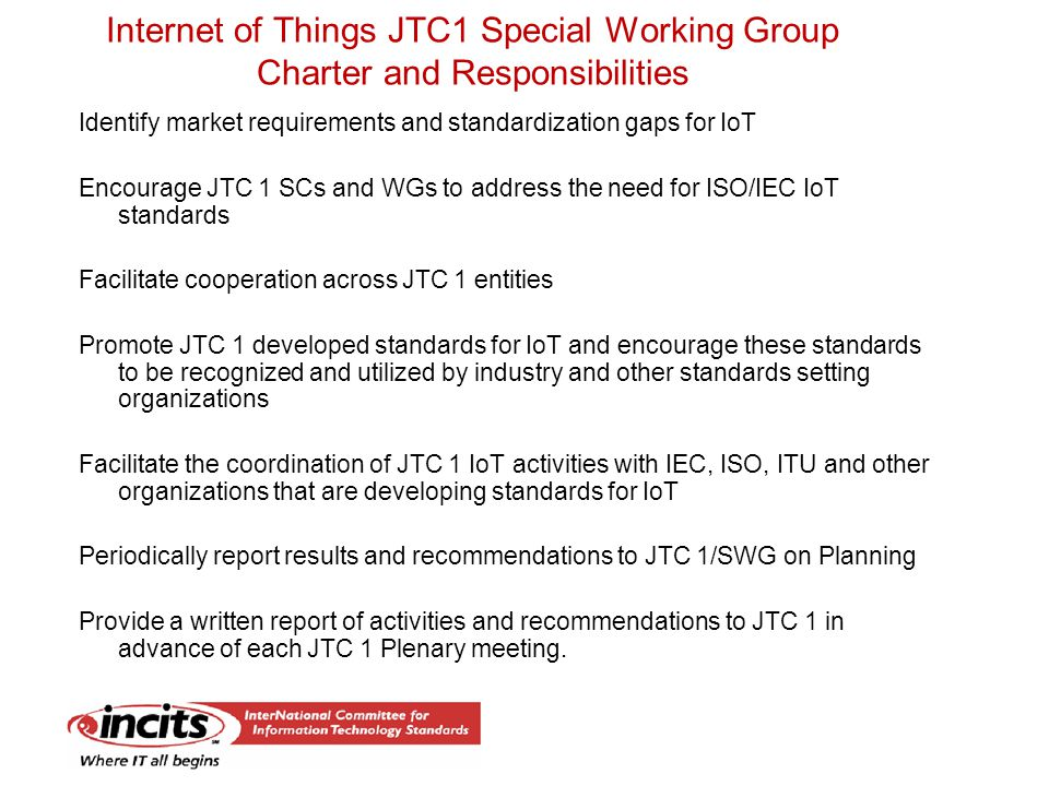 Internet of Things JTC1 Special Working Group Charter and Responsibilities Identify market requirements and standardization gaps for IoT Encourage JTC 1 SCs and WGs to address the need for ISO/IEC IoT standards Facilitate cooperation across JTC 1 entities Promote JTC 1 developed standards for IoT and encourage these standards to be recognized and utilized by industry and other standards setting organizations Facilitate the coordination of JTC 1 IoT activities with IEC, ISO, ITU and other organizations that are developing standards for IoT Periodically report results and recommendations to JTC 1/SWG on Planning Provide a written report of activities and recommendations to JTC 1 in advance of each JTC 1 Plenary meeting.