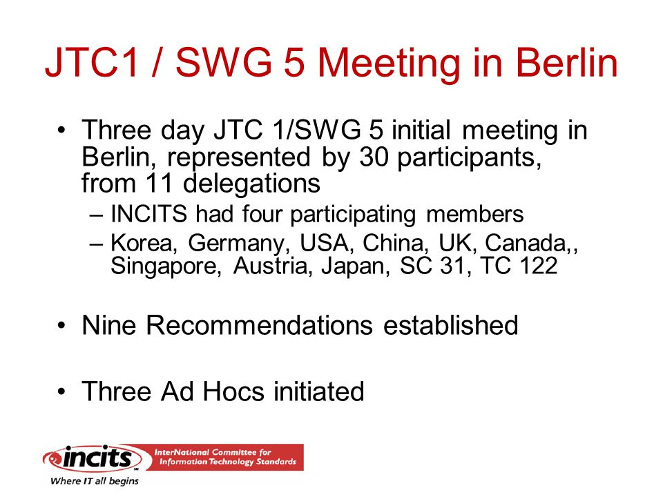 JTC1 / SWG 5 Meeting in Berlin Three day JTC 1/SWG 5 initial meeting in Berlin, represented by 30 participants, from 11 delegations –INCITS had four participating members –Korea, Germany, USA, China, UK, Canada,, Singapore, Austria, Japan, SC 31, TC 122 Nine Recommendations established Three Ad Hocs initiated