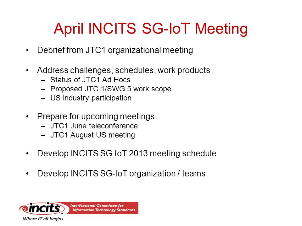 April INCITS SG-IoT Meeting Debrief from JTC1 organizational meeting Address challenges, schedules, work products –Status of JTC1 Ad Hocs –Proposed JTC 1/SWG 5 work scope.