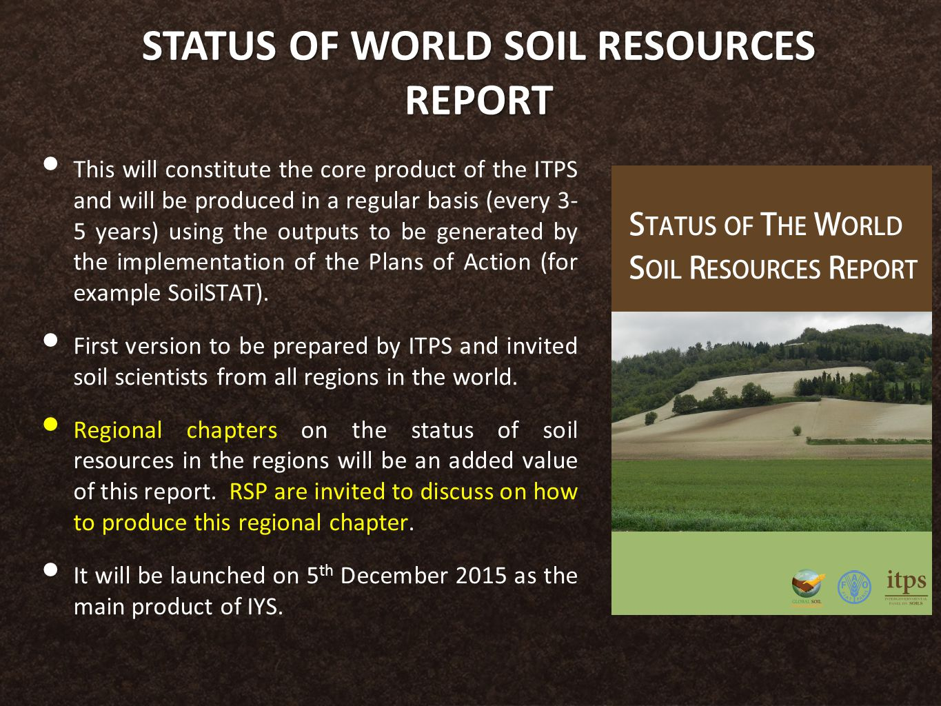 STATUS OF WORLD SOIL RESOURCES REPORT This will constitute the core product of the ITPS and will be produced in a regular basis (every 3- 5 years) using the outputs to be generated by the implementation of the Plans of Action (for example SoilSTAT).