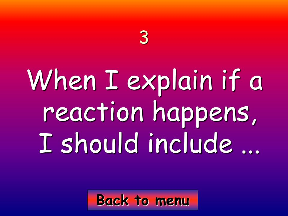 Back to menu Back to menu3 When I explain if a reaction happens, I should include...