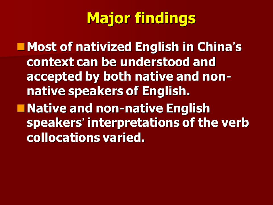 Major findings Most of nativized English in China ' s context can be understood and accepted by both native and non- native speakers of English. Most