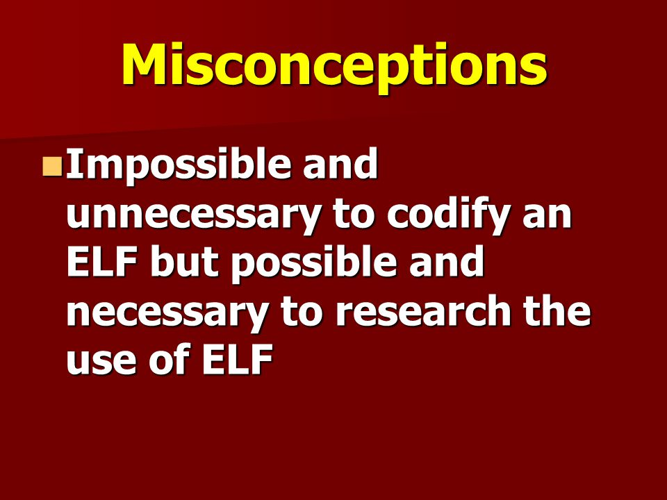 Misconceptions Impossible and unnecessary to codify an ELF but possible and necessary to research the use of ELF Impossible and unnecessary to codify