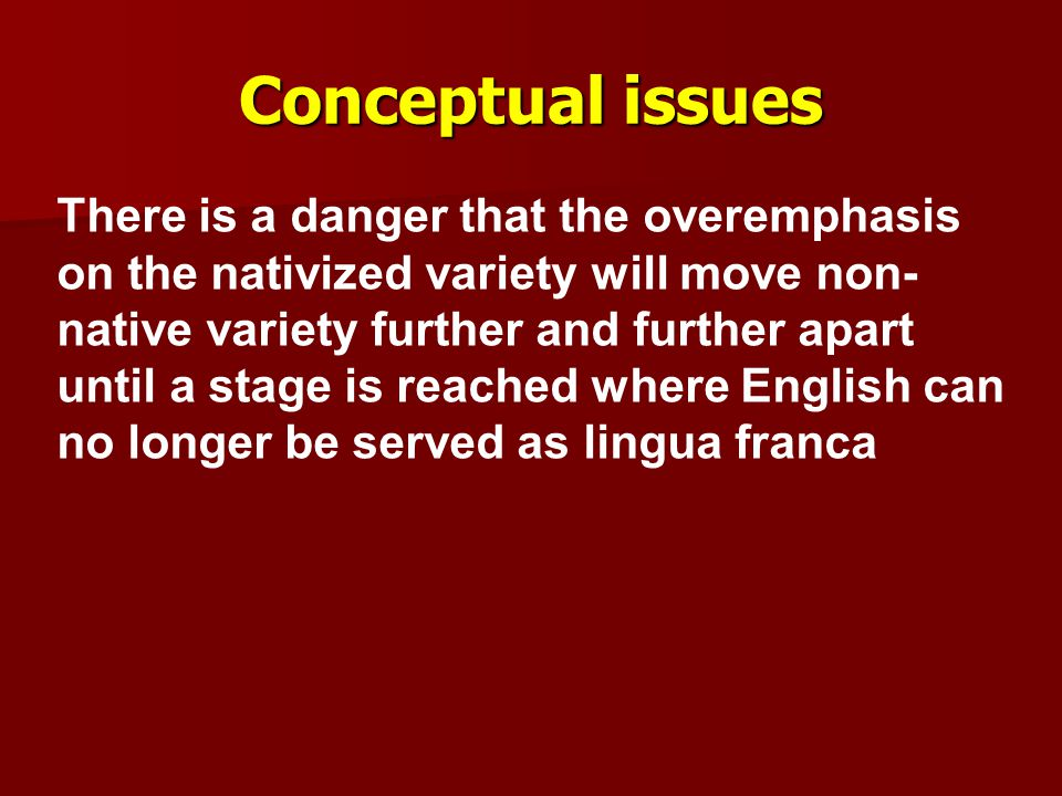 Conceptual issues There is a danger that the overemphasis on the nativized variety will move non- native variety further and further apart until a sta