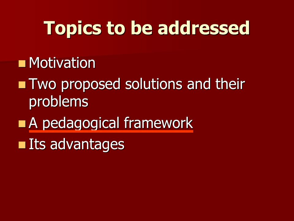 Topics to be addressed Motivation Motivation Two proposed solutions and their problems Two proposed solutions and their problems A pedagogical framewo