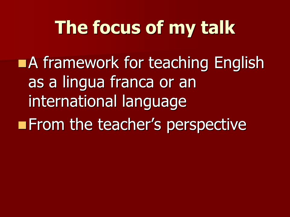 The focus of my talk A framework for teaching English as a lingua franca or an international language A framework for teaching English as a lingua fra
