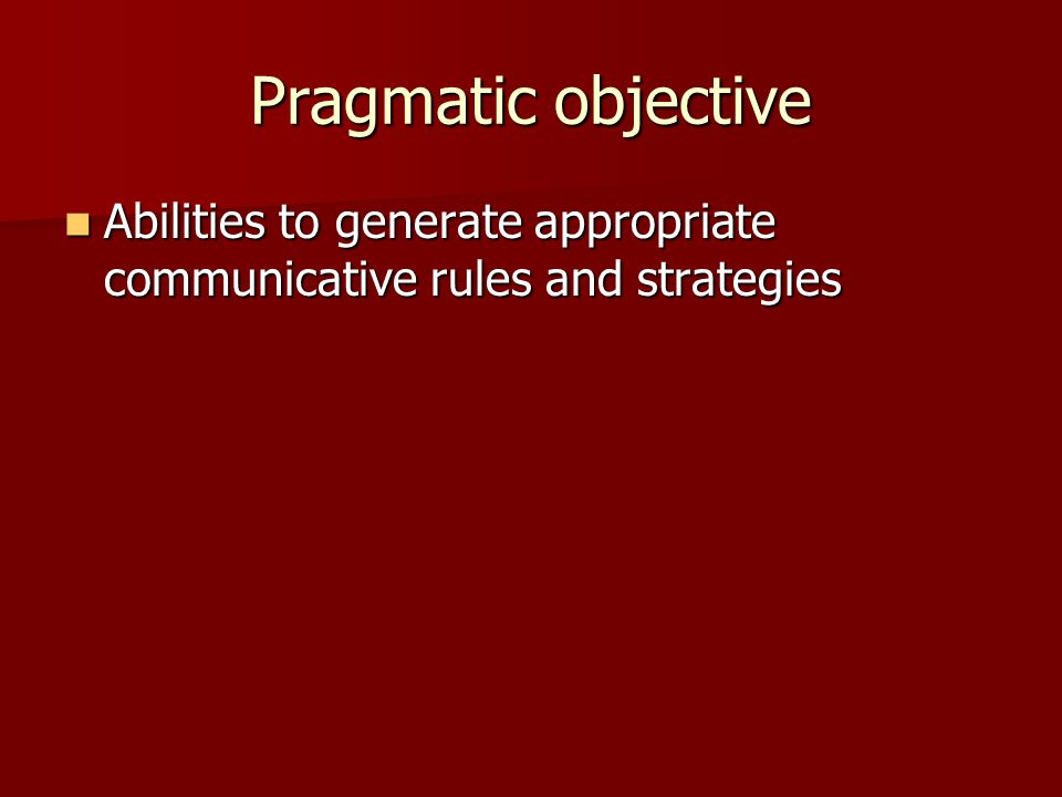 Pragmatic objective Abilities to generate appropriate communicative rules and strategies Abilities to generate appropriate communicative rules and str