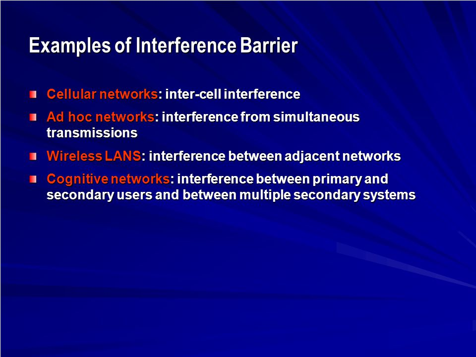 Examples of Interference Barrier Cellular networks: inter-cell interference Ad hoc networks: interference from simultaneous transmissions Wireless LANS: interference between adjacent networks Cognitive networks: interference between primary and secondary users and between multiple secondary systems