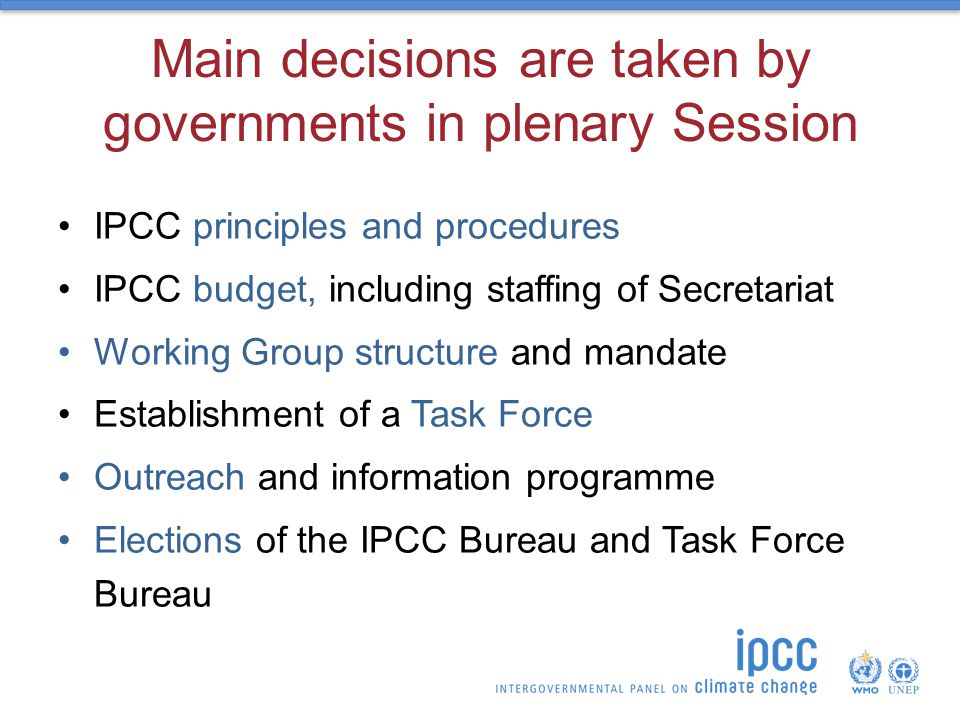 Main decisions are taken by governments in plenary Session IPCC principles and procedures IPCC budget, including staffing of Secretariat Working Group structure and mandate Establishment of a Task Force Outreach and information programme Elections of the IPCC Bureau and Task Force Bureau