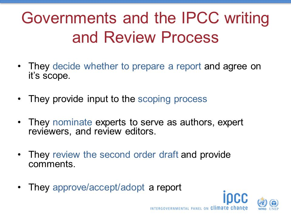 Governments and the IPCC writing and Review Process They decide whether to prepare a report and agree on it's scope.