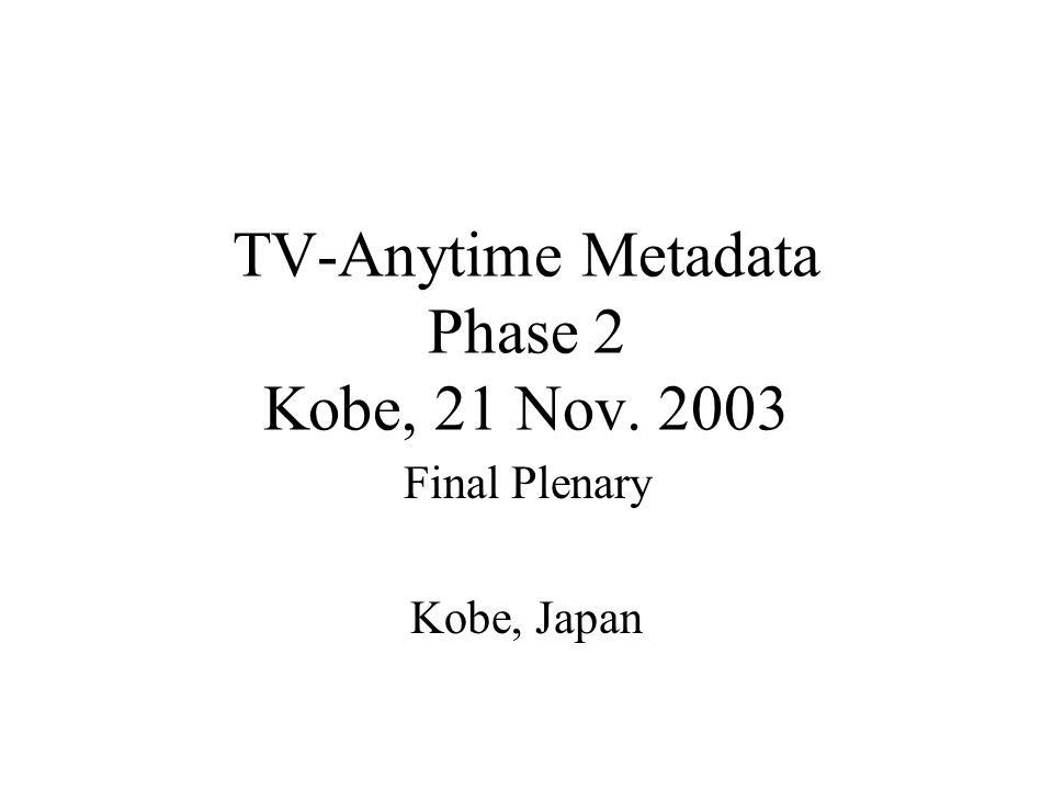 TV-Anytime Metadata Phase 2 Kobe, 21 Nov. 2003 Final Plenary Kobe, Japan
