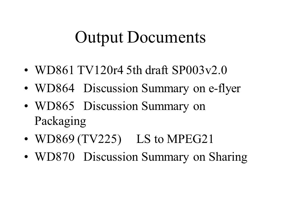 Output Documents WD861 TV120r4 5th draft SP003v2.0 WD864 Discussion Summary on e-flyer WD865 Discussion Summary on Packaging WD869 (TV225) LS to MPEG21 WD870 Discussion Summary on Sharing