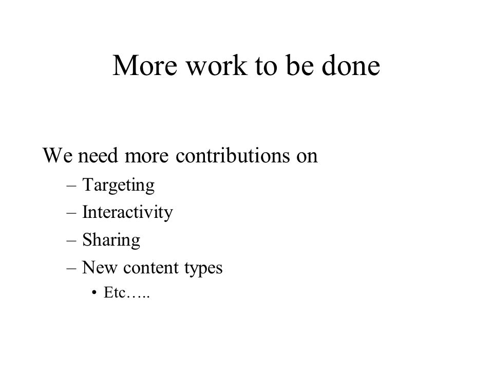 More work to be done We need more contributions on –Targeting –Interactivity –Sharing –New content types Etc…..