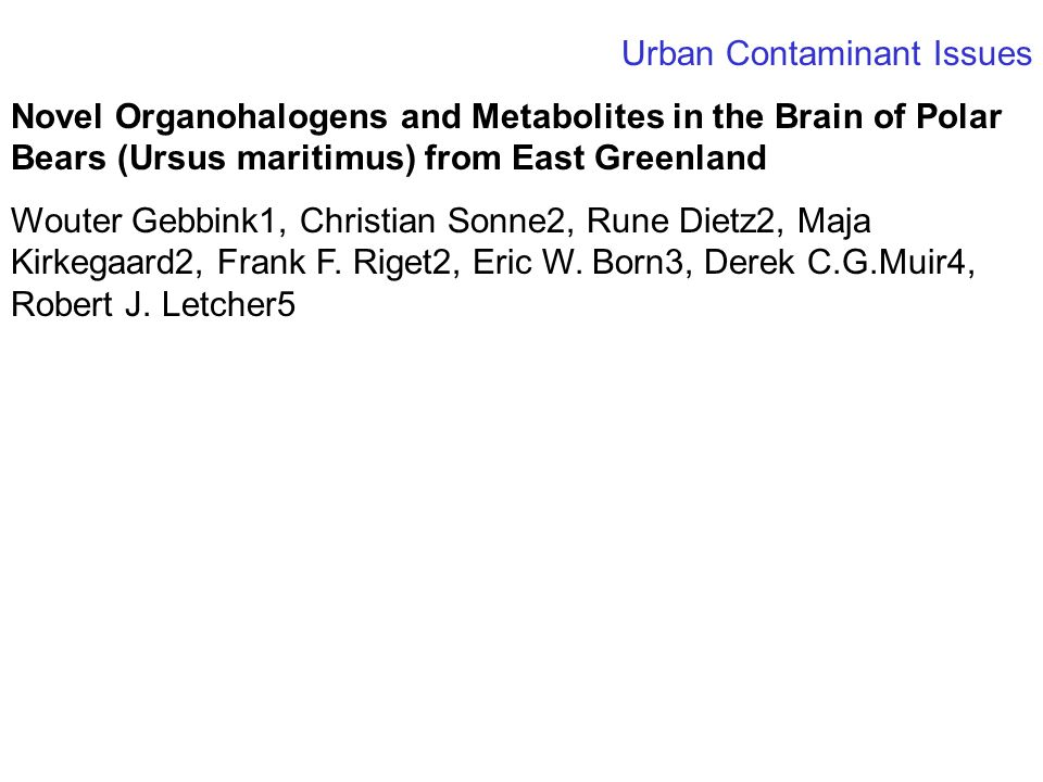Urban Contaminant Issues Novel Organohalogens and Metabolites in the Brain of Polar Bears (Ursus maritimus) from East Greenland Wouter Gebbink1, Christian Sonne2, Rune Dietz2, Maja Kirkegaard2, Frank F.