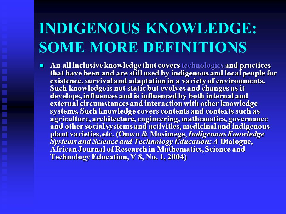 INDIGENOUS KNOWLEDGE SYSTEMS: SOME DEFINITIONS Indigenous knowledge is the local knowledge – knowledge that is unique to a given culture or society. I