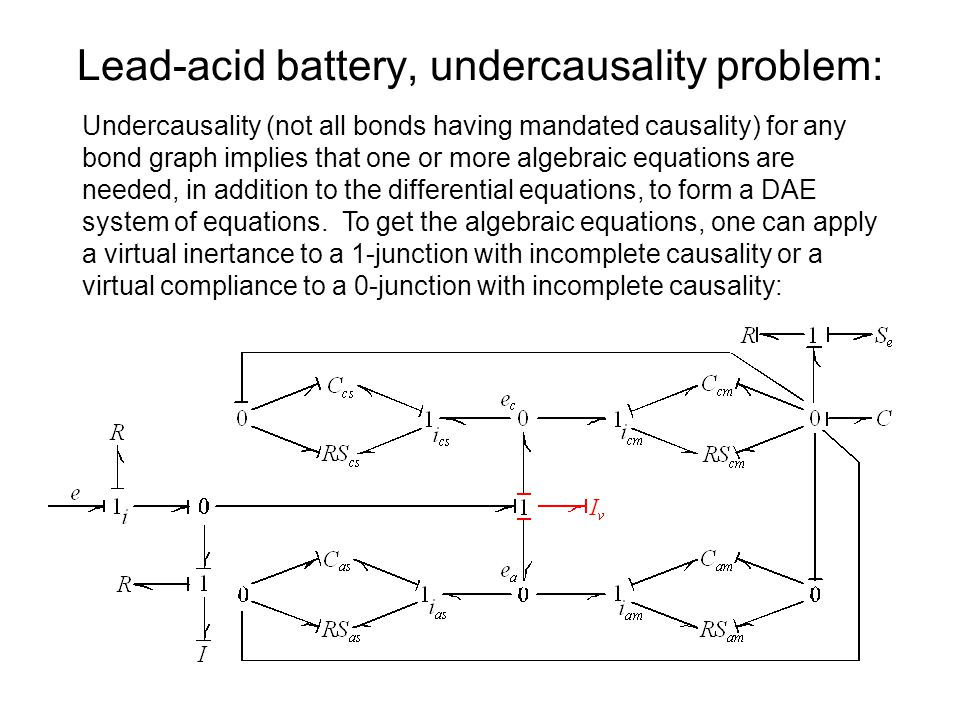 Lead-acid battery, undercausality problem: Undercausality (not all bonds having mandated causality) for any bond graph implies that one or more algebraic equations are needed, in addition to the differential equations, to form a DAE system of equations.