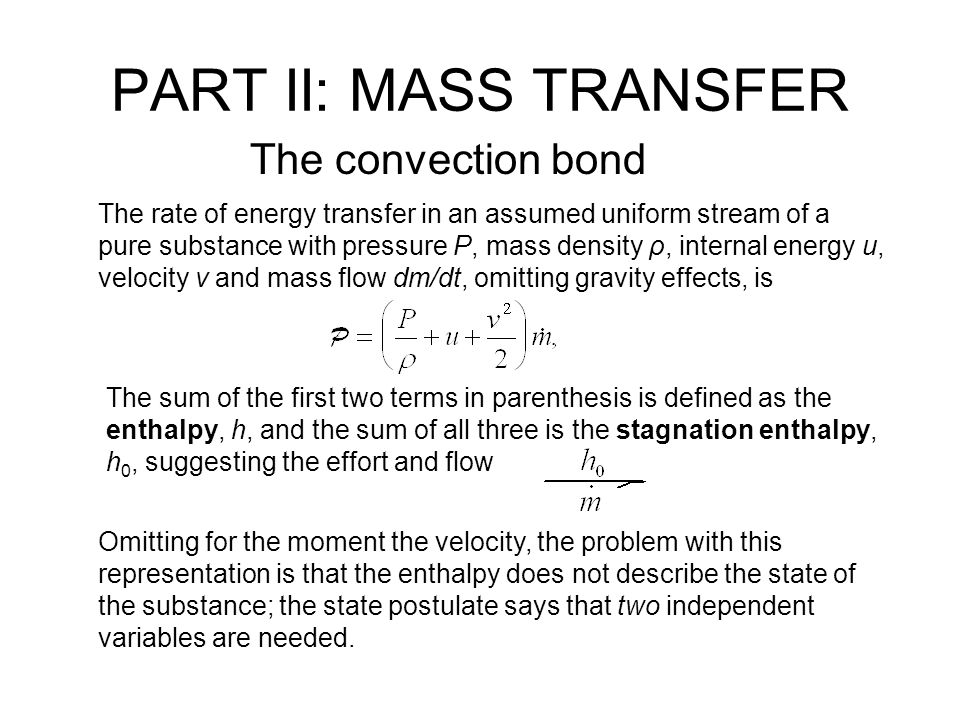 PART II: MASS TRANSFER The convection bond The rate of energy transfer in an assumed uniform stream of a pure substance with pressure P, mass density ρ, internal energy u, velocity v and mass flow dm/dt, omitting gravity effects, is The sum of the first two terms in parenthesis is defined as the enthalpy, h, and the sum of all three is the stagnation enthalpy, h 0, suggesting the effort and flow Omitting for the moment the velocity, the problem with this representation is that the enthalpy does not describe the state of the substance; the state postulate says that two independent variables are needed.