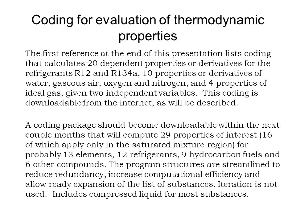 Coding for evaluation of thermodynamic properties The first reference at the end of this presentation lists coding that calculates 20 dependent properties or derivatives for the refrigerants R12 and R134a, 10 properties or derivatives of water, gaseous air, oxygen and nitrogen, and 4 properties of ideal gas, given two independent variables.