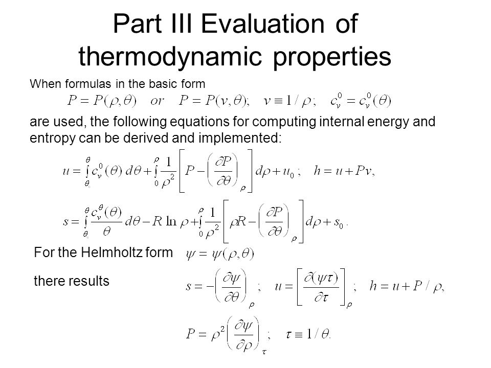 Part III Evaluation of thermodynamic properties When formulas in the basic form are used, the following equations for computing internal energy and entropy can be derived and implemented: For the Helmholtz form there results