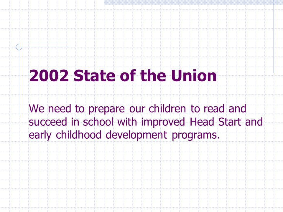 2002 State of the Union We need to prepare our children to read and succeed in school with improved Head Start and early childhood development programs.