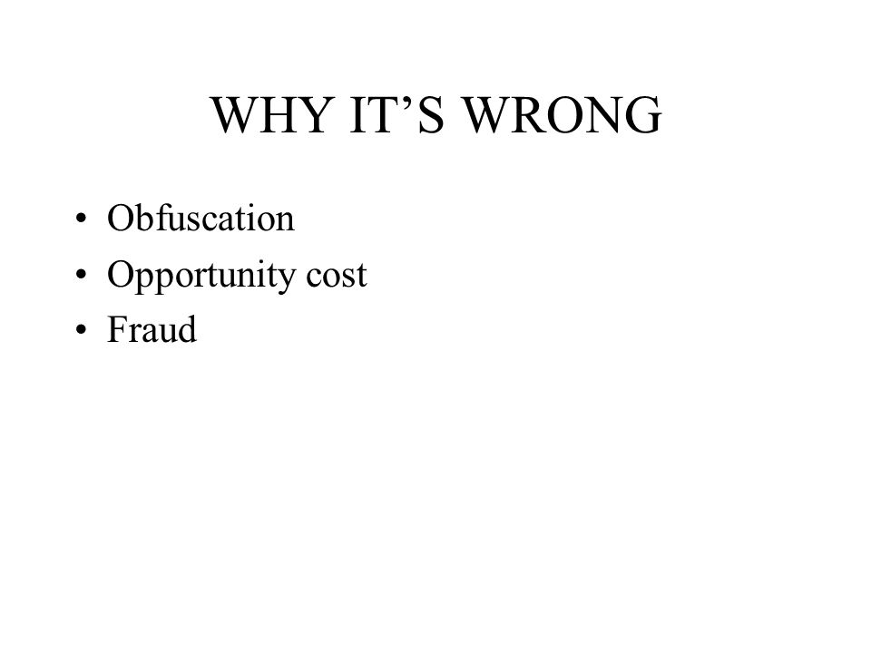 WHY IT'S WRONG Obfuscation Opportunity cost Fraud