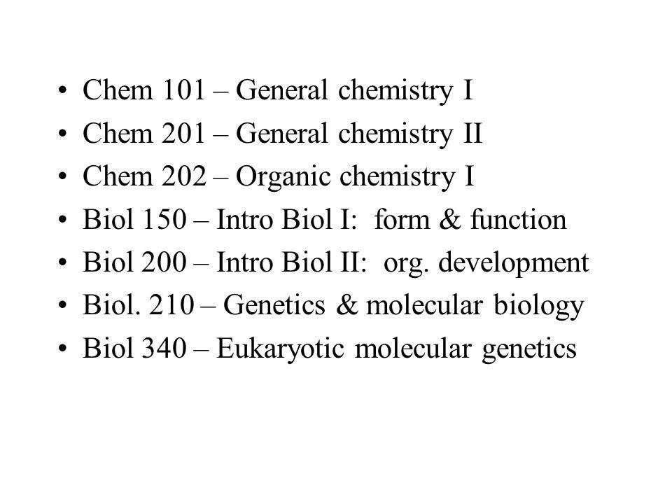 Chem 101 – General chemistry I Chem 201 – General chemistry II Chem 202 – Organic chemistry I Biol 150 – Intro Biol I: form & function Biol 200 – Intr