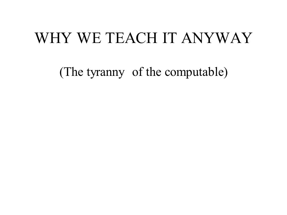 WHY WE TEACH IT ANYWAY (The tyranny of the computable)