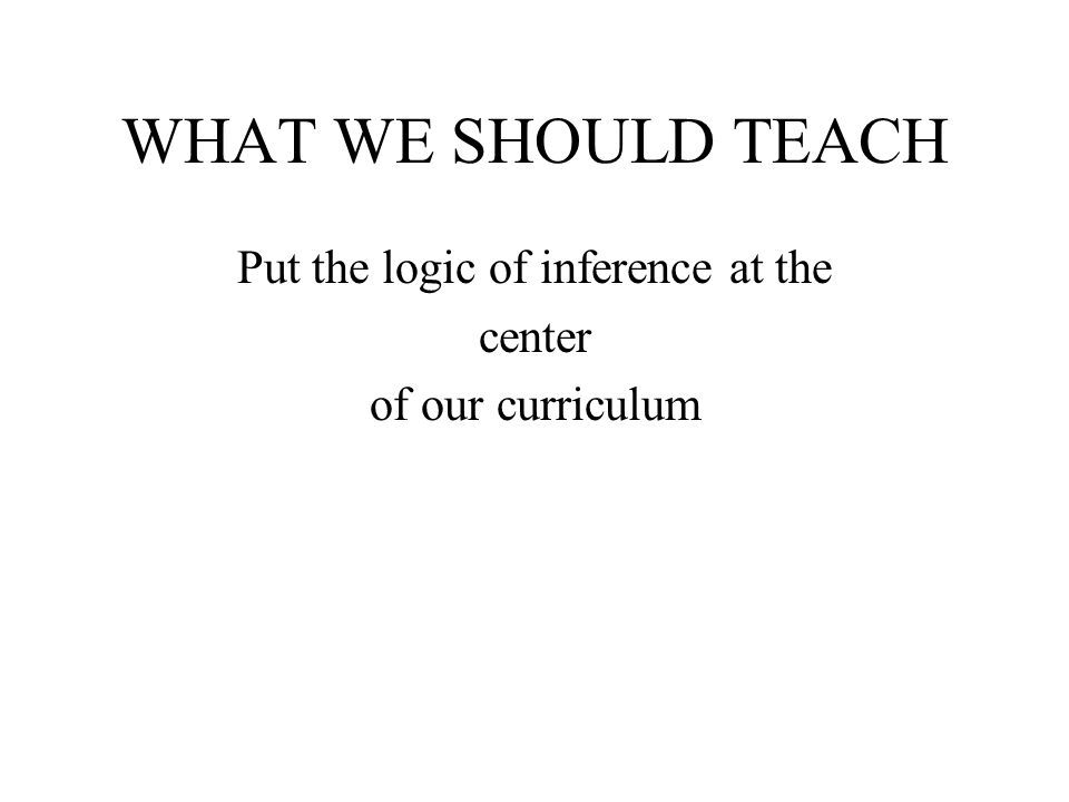 WHAT WE SHOULD TEACH Put the logic of inference at the center of our curriculum
