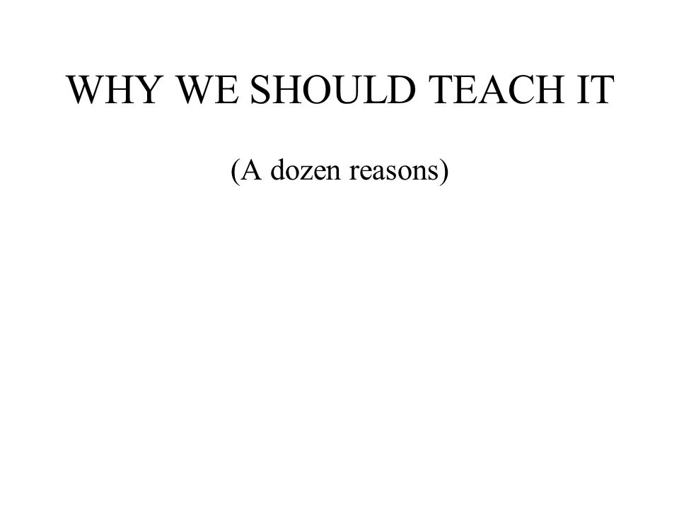 WHY WE SHOULD TEACH IT (A dozen reasons)