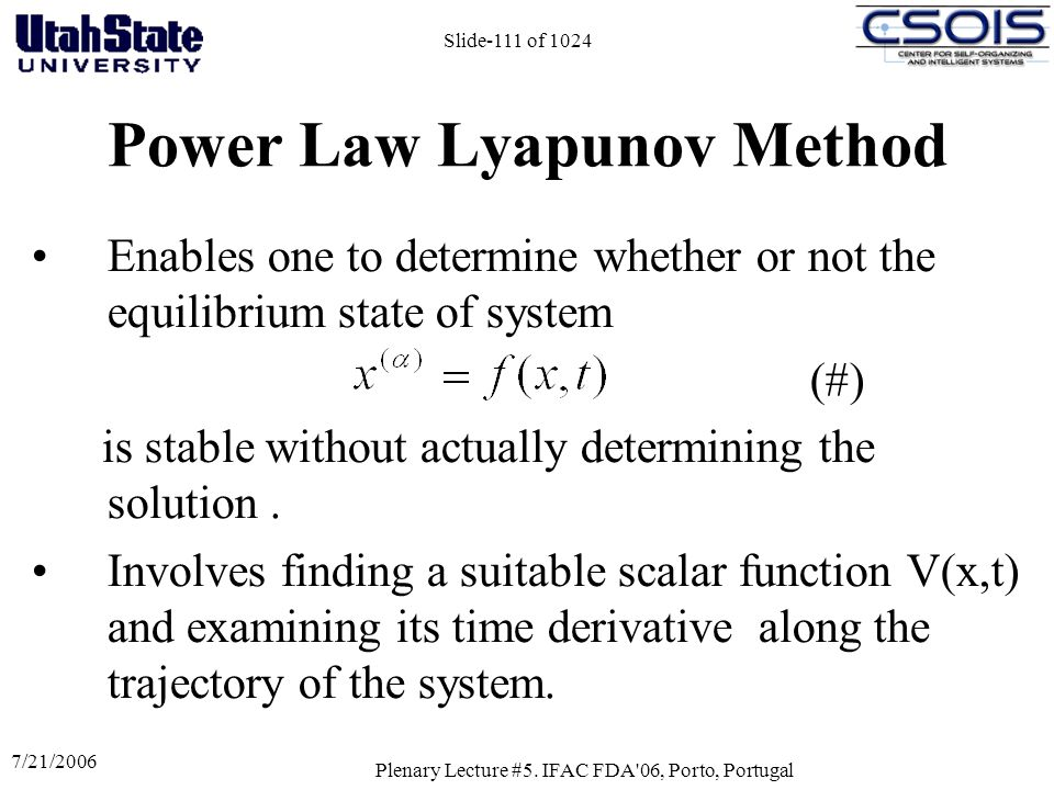 7/21/2006 Plenary Lecture #5. IFAC FDA'06, Porto, Portugal Slide-111 of 1024 Power Law Lyapunov Method Enables one to determine whether or not the equ