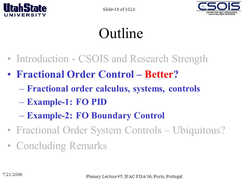 7/21/2006 Plenary Lecture #5. IFAC FDA'06, Porto, Portugal Slide-18 of 1024 Outline Introduction - CSOIS and Research Strength Fractional Order Contro