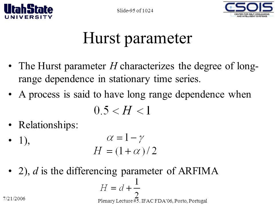 7/21/2006 Plenary Lecture #5. IFAC FDA'06, Porto, Portugal Slide-95 of 1024 Hurst parameter The Hurst parameter H characterizes the degree of long- ra