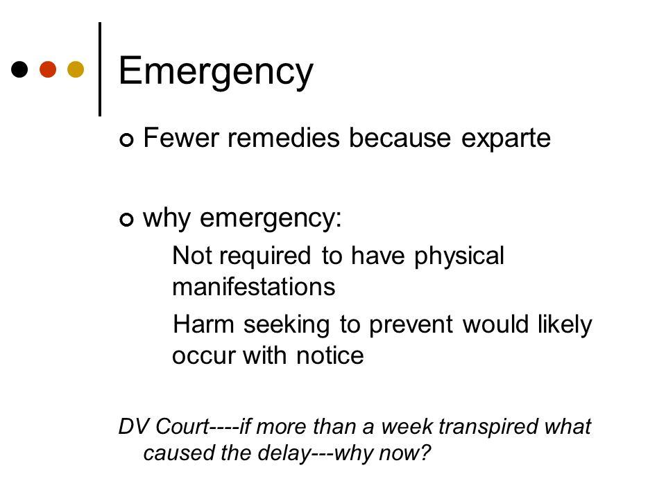 Emergency Fewer remedies because exparte why emergency: Not required to have physical manifestations Harm seeking to prevent would likely occur with notice DV Court----if more than a week transpired what caused the delay---why now