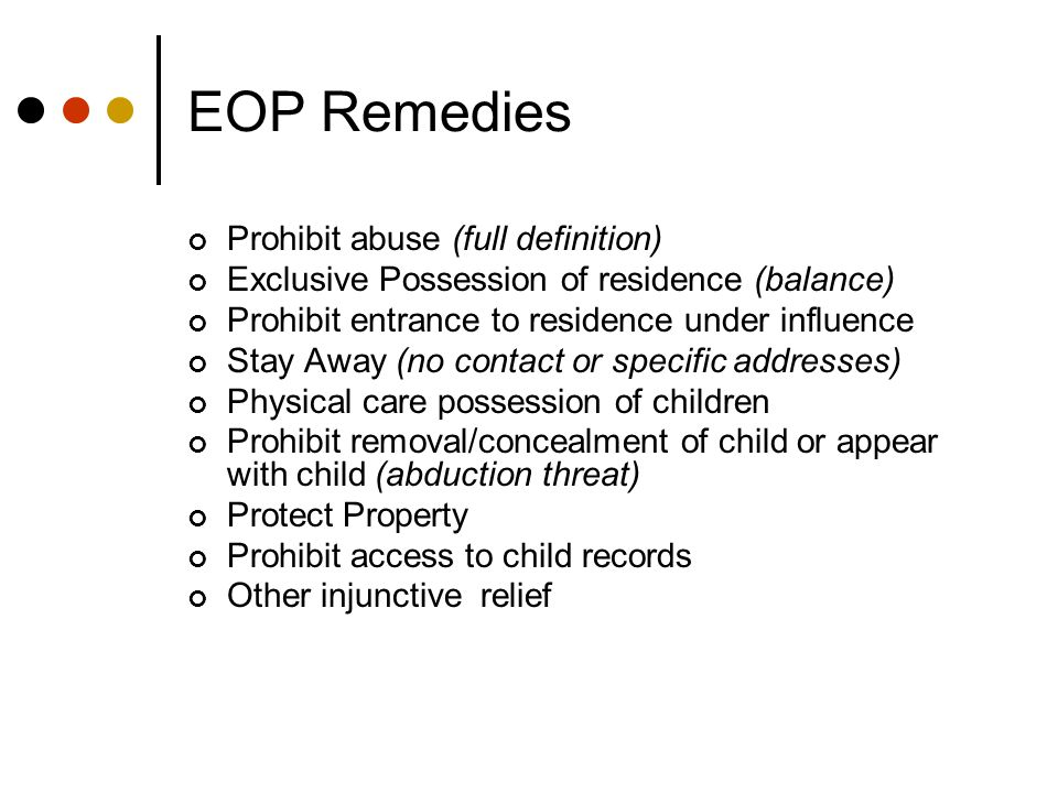 EOP Remedies Prohibit abuse (full definition) Exclusive Possession of residence (balance) Prohibit entrance to residence under influence Stay Away (no