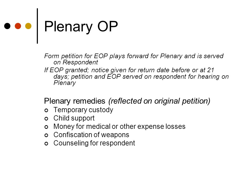 Plenary OP Form petition for EOP plays forward for Plenary and is served on Respondent If EOP granted; notice given for return date before or at 21 days; petition and EOP served on respondent for hearing on Plenary Plenary remedies (reflected on original petition) Temporary custody Child support Money for medical or other expense losses Confiscation of weapons Counseling for respondent