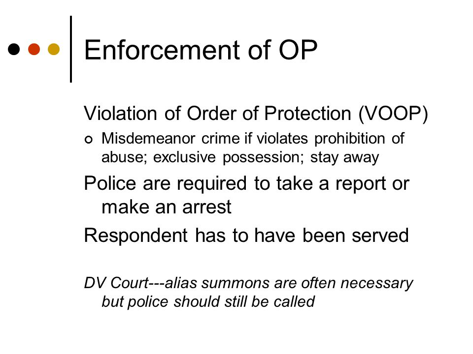 Enforcement of OP Violation of Order of Protection (VOOP) Misdemeanor crime if violates prohibition of abuse; exclusive possession; stay away Police are required to take a report or make an arrest Respondent has to have been served DV Court---alias summons are often necessary but police should still be called