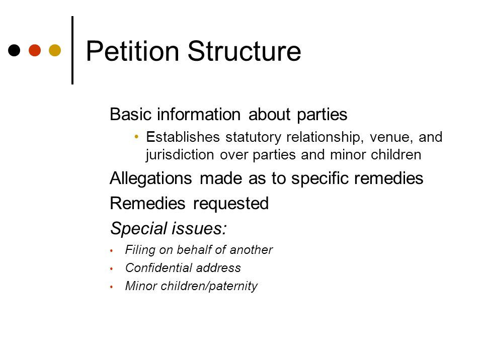 Petition Structure Basic information about parties Establishes statutory relationship, venue, and jurisdiction over parties and minor children Allegations made as to specific remedies Remedies requested Special issues: Filing on behalf of another Confidential address Minor children/paternity