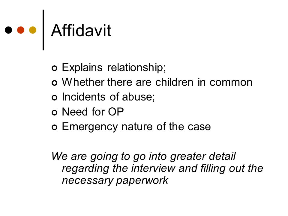 Affidavit Explains relationship; Whether there are children in common Incidents of abuse; Need for OP Emergency nature of the case We are going to go