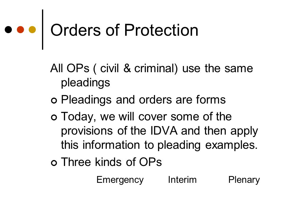 Orders of Protection All OPs ( civil & criminal) use the same pleadings Pleadings and orders are forms Today, we will cover some of the provisions of the IDVA and then apply this information to pleading examples.