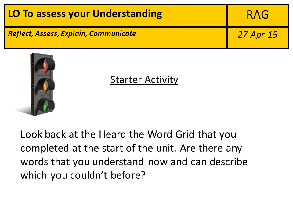 27-Apr-15 RAG Reflect, Assess, Explain, Communicate LO To assess your Understanding Starter Activity Look back at the Heard the Word Grid that you completed at the start of the unit.