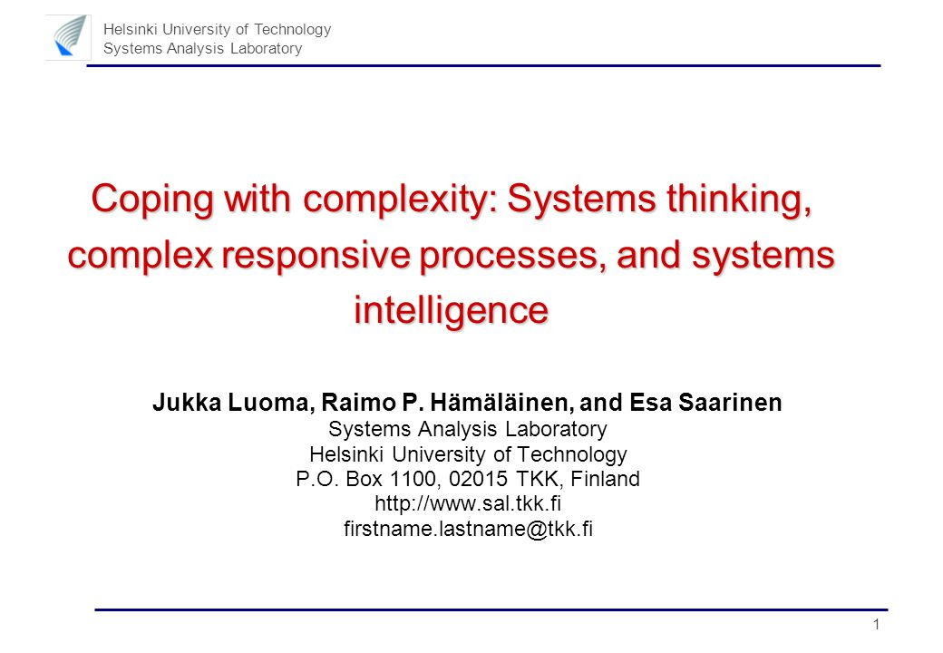 1 Helsinki University of Technology Systems Analysis Laboratory Coping with complexity: Systems thinking, complex responsive processes, and systems intelligence Jukka Luoma, Raimo P.