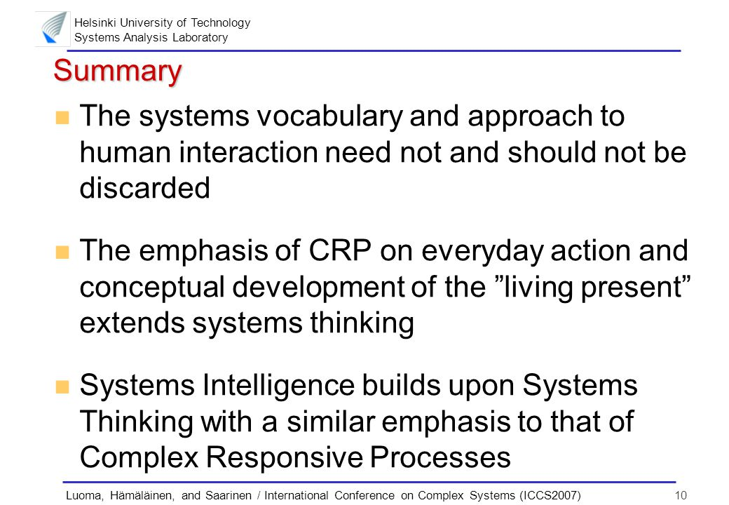 Helsinki University of Technology Systems Analysis Laboratory 10Luoma, Hämäläinen, and Saarinen / International Conference on Complex Systems (ICCS2007) Summary n The systems vocabulary and approach to human interaction need not and should not be discarded n The emphasis of CRP on everyday action and conceptual development of the living present extends systems thinking n Systems Intelligence builds upon Systems Thinking with a similar emphasis to that of Complex Responsive Processes