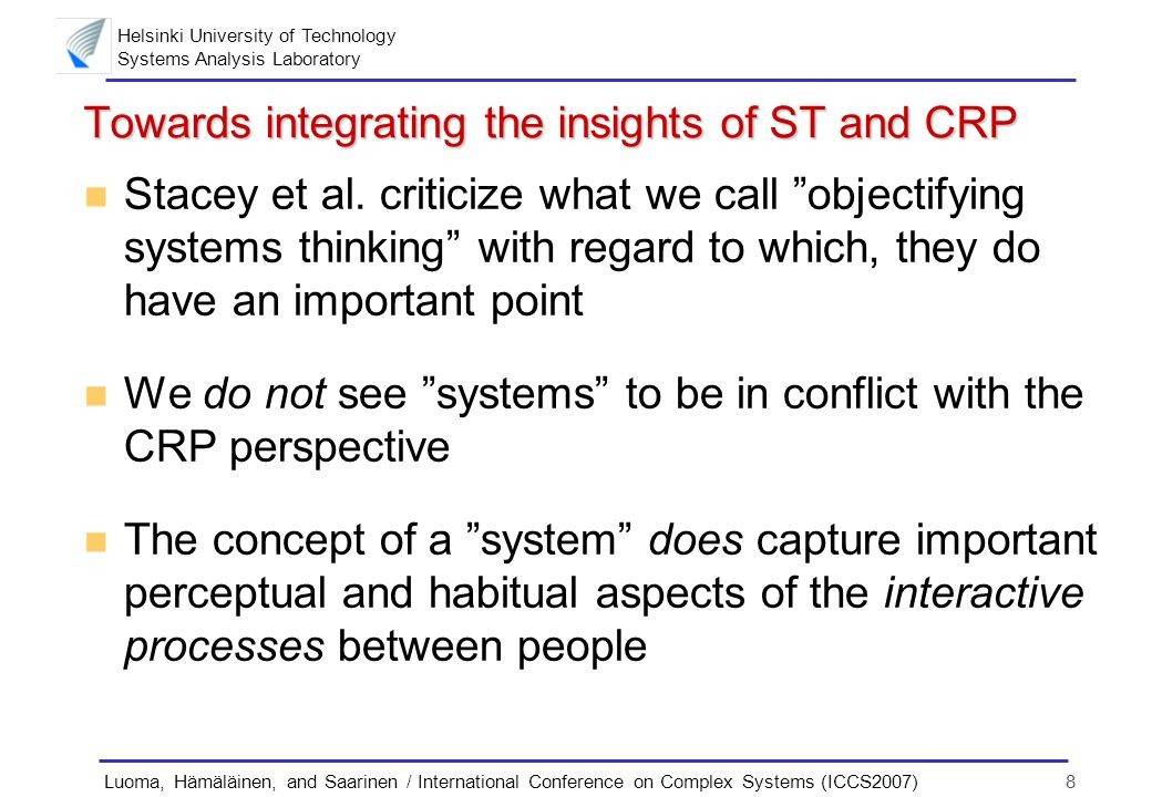 Helsinki University of Technology Systems Analysis Laboratory 8Luoma, Hämäläinen, and Saarinen / International Conference on Complex Systems (ICCS2007) Towards integrating the insights of ST and CRP n Stacey et al.