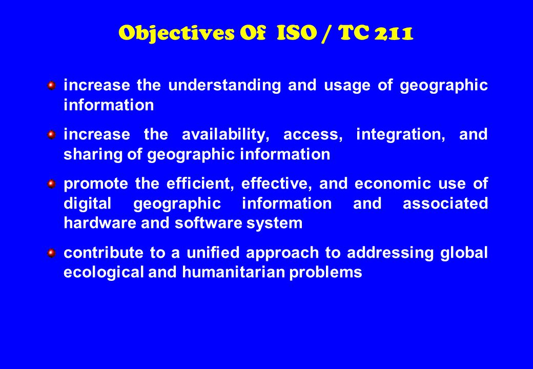 Objectives Of ISO / TC 211 increase the understanding and usage of geographic information increase the availability, access, integration, and sharing of geographic information promote the efficient, effective, and economic use of digital geographic information and associated hardware and software system contribute to a unified approach to addressing global ecological and humanitarian problems
