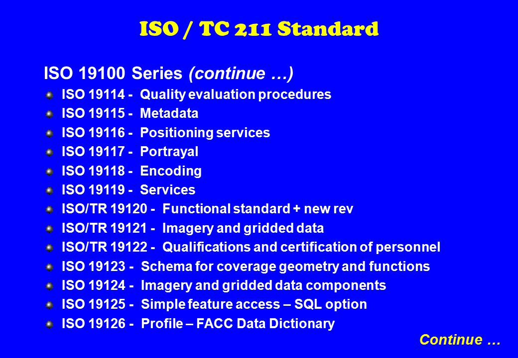 ISO / TC 211 Standard ISO 19100 Series (continue …) ISO 19114 - Quality evaluation procedures ISO 19115 - Metadata ISO 19116 - Positioning services ISO 19117 - Portrayal ISO 19118 - Encoding ISO 19119 - Services ISO/TR 19120 - Functional standard + new rev ISO/TR 19121 - Imagery and gridded data ISO/TR 19122 - Qualifications and certification of personnel ISO 19123 - Schema for coverage geometry and functions ISO 19124 - Imagery and gridded data components ISO 19125 - Simple feature access – SQL option ISO 19126 - Profile – FACC Data Dictionary Continue …