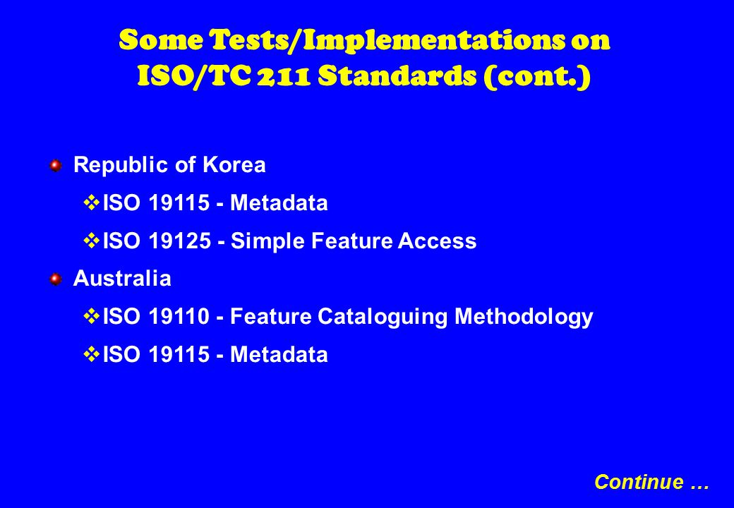 Some Tests/Implementations on ISO/TC 211 Standards (cont.) Republic of Korea  ISO 19115 - Metadata  ISO 19125 - Simple Feature Access Australia  ISO 19110 - Feature Cataloguing Methodology  ISO 19115 - Metadata Continue …