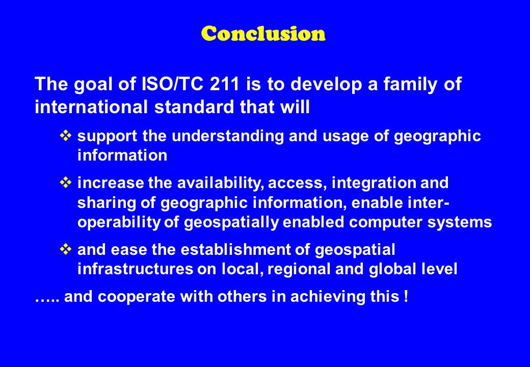 Conclusion The goal of ISO/TC 211 is to develop a family of international standard that will  support the understanding and usage of geographic information  increase the availability, access, integration and sharing of geographic information, enable inter- operability of geospatially enabled computer systems  and ease the establishment of geospatial infrastructures on local, regional and global level …..