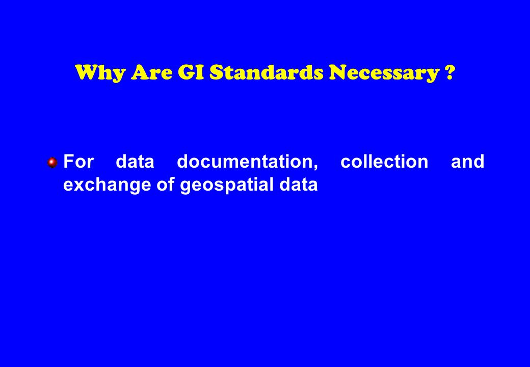 Why Are GI Standards Necessary For data documentation, collection and exchange of geospatial data