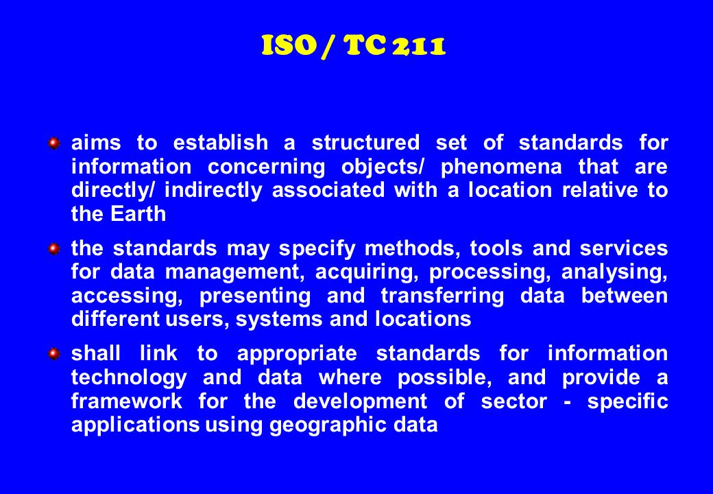 ISO / TC 211 aims to establish a structured set of standards for information concerning objects/ phenomena that are directly/ indirectly associated with a location relative to the Earth the standards may specify methods, tools and services for data management, acquiring, processing, analysing, accessing, presenting and transferring data between different users, systems and locations shall link to appropriate standards for information technology and data where possible, and provide a framework for the development of sector - specific applications using geographic data