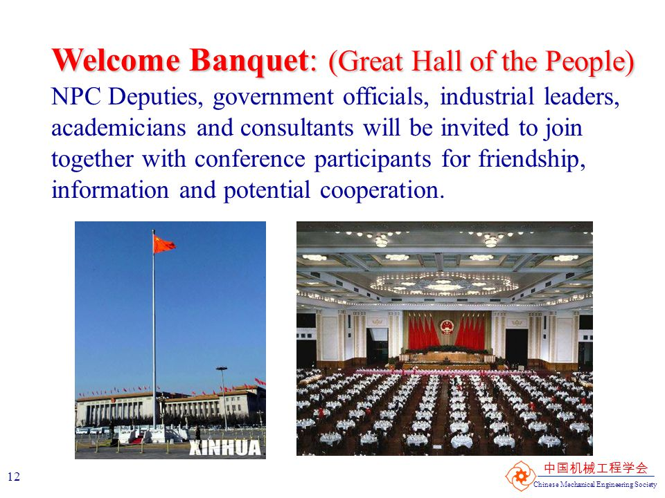 Chinese Mechanical Engineering Society 中国机械工程学会 12 Welcome Banquet: (Great Hall of the People) NPC Deputies, government officials, industrial leaders,